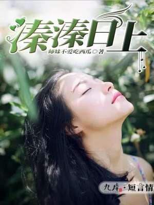 《溱溱日上》 作者:师妹不爱吃西瓜 txt文件大小:129.56 KB