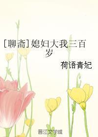 《(聊斋同人)[聊斋]媳妇大我三百岁》 作者:荷语青妃 txt文件大小:717.92 KB