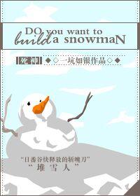《(死神同人)[死神]do you want to build a snowman》 作者:一坑如银 txt文件大小:345.3 KB