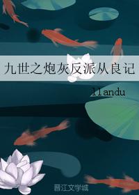 《九世之炮灰反派从良记》 作者:llandu txt文件大小:610.29 KB