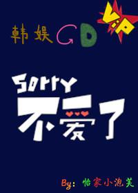 《(韩娱同人)[韩娱GD]Sorry,不爱了》 作者:怡家小泡芙 txt文件大小:102.6 KB