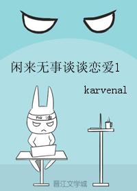 《闲来无事谈谈恋爱1》 作者:karvenal txt文件大小:29.85 KB