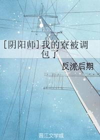 《(阴阳师同人)[阴阳师]我的寮被调包了》 作者:反派后期 txt文件大小:69.94 KB