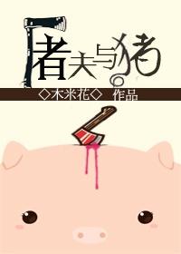 《屠夫与猪》 作者:木米花 txt文件大小:241.61 KB