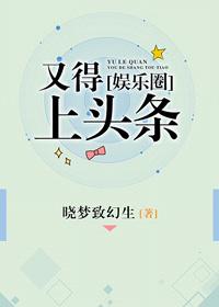 《又得上头条[娱乐圈]》 作者:晓梦致幻生 txt文件大小:990.62 KB