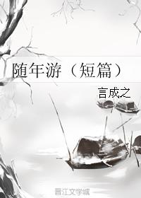 《随年游(短篇)》 作者:言成之 txt文件大小:56.88 KB