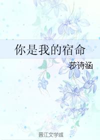 《你是我的宿命》 作者:莎诗涵 txt文件大小:169.96 KB