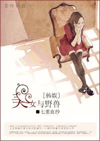 《(韩娱同人)[韩娱]美女与野兽》 作者:七重血纱 txt文件大小:321.74 KB