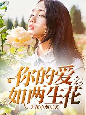 《你的爱如两生花》 作者:花小萌 txt文件大小:128.62 KB