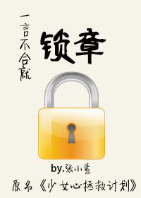 《一言不合就锁章-少女心拯救计划》 作者:张小素 txt文件大小:209.53 KB