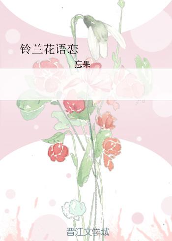 《铃兰花语恋》 作者:忘果 txt文件大小:254.12 KB