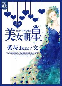 《[系统]美女明星》 作者:紫莜dxm txt文件大小:793.01 KB