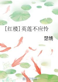 《(红楼同人)[红楼]英莲不应怜》 作者:瑟嫣 txt文件大小:404.17 KB