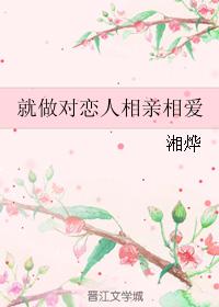 《就做对恋人相亲相爱》 作者:湘烨 txt文件大小:409.68 KB