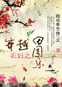 《穿越农妇之田园乐》 作者:梅雨季节情 txt文件大小:304.51 KB