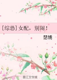 《(综同人)[综恐]女配,别闹!》 作者:瑟嫣 txt文件大小:366.88 KB