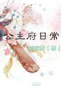 《公主府日常》 作者:姬云依 txt文件大小:476.34 KB