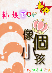 《(韩娱同人)[韩娱TOP]像个小孩》 作者:怡家小泡芙 txt文件大小:181.22 KB