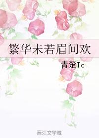 《繁华未若眉间欢》 作者:青楚Tc txt文件大小:324.01 KB