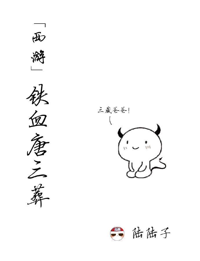 《(西游同人)[西游]铁血唐三葬》 作者:陆陆子 txt文件大小:848.99 KB