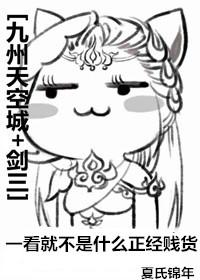《(综同人)[九州天空城+剑三]一看就不是什么正经贱货》 作者:夏氏锦年 txt文件大小:158.04 KB