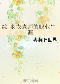 《(综同人)综 羽衣老师的职业生涯》 作者:卖萌吧世界 txt文件大小:144.85 KB