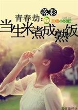 《青春劫:当生米煮成熟饭(全本)》 作者:落彩 txt文件大小:558.37 KB