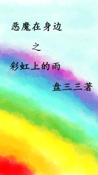 《(恶魔在身边同人)恶魔在身边之彩虹上的雨》 作者:盘三三 txt文件大小:212.48 KB