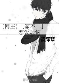《(网王同人)(网王)_[冢不二]恋爱烦恼》 作者:清辉琴 txt文件大小:53.14 KB