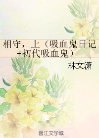 《(吸血鬼同人)相守,上(吸血鬼日记+初代吸血鬼)》 作者:林文潇 txt文件大小:248.07 KB