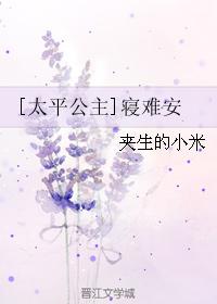 《(太平公主同人)[太平公主]寝难安》 作者:夹生的小米 txt文件大小:162.16 KB