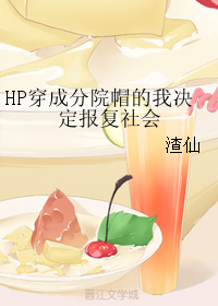 《(HP同人)HP穿成分院帽的我决定报复社会》 作者:渣仙 txt文件大小:48.01 KB