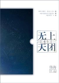 《无上天团[重生]》 作者:络海 txt文件大小:900.58 KB