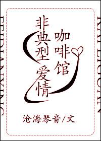 《非典型咖啡馆爱情》 作者:沧海琴音 txt文件大小:245.54 KB