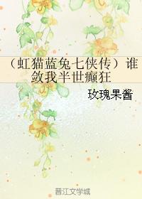 《(虹猫蓝兔七侠传同人)(虹猫蓝兔七侠传)谁敛我半世癫狂》 作者:玫瑰果酱 txt文件大小:331.79 KB