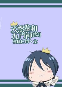 《(综同人)[综]天然卷和五円神》 作者:禾桃 txt文件大小:470.82 KB
