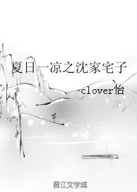 《夏日一凉之沈家宅子》 作者:clover怡 txt文件大小:65.23 KB
