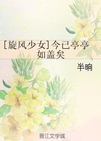 《(旋风少女同人)[旋风少女]今已亭亭如盖矣》 作者:半晌 txt文件大小:515.41 KB