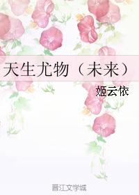 《天生尤物(未来)》 作者:姬云依 txt文件大小:147.75 KB