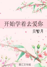 《开始学着去爱你》 作者:贝繁月 txt文件大小:168.1 KB
