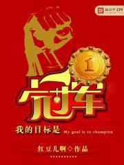 《我的目标是冠军》 作者:红豆儿啊 txt文件大小:4.07 MB